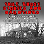 True Ghost Stories and Hauntings: Disturbing Legends of Unexplained Phenomena, Ghastly True Ghost Stories and True Paranormal Hauntings | Travis S. Kennedy