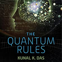 The Quantum Rules: How the Laws of Physics Explain Love, Success, and Everyday Life (       UNABRIDGED) by Kunal K. Das Narrated by Stephen McLaughlin