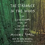 The Stranger in the Woods: The Extraordinary Story of the Last True Hermit | Michael Finkel
