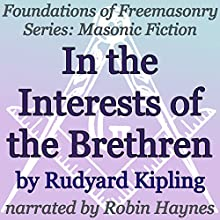 In the Interests of the Brethren: Foundations of Freemasonry Series (       UNABRIDGED) by Rudyard Kipling Narrated by Robin Haynes