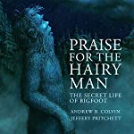 Praise for the Hairy Man: The Secret Life of Bigfoot | Andrew Colvin,Jeffery Pritchett