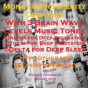 Money & Prosperity Creation with Three Brainwave Music Recordings: Alpha, Theta, Delta for Three Different Sessions | [Randy Charach, Sunny Oye]