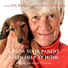 6 Signs Your Parent Needs Help at Home: A Guide For Adult Children Audiobook by D.K. Raymer Narrated by Bettye Zoller Seitz