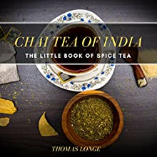 Chai Tea of India: The Little Book of Spice Tea Audiobook by Thomas Longe Narrated by Dominic Carlos