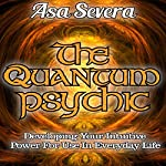 The Quantum Psychic: Developing Your Intuitive Power for Use in Everyday Life | Asa Severa