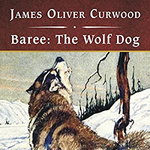 Baree: The Wolf-Dog | [James Oliver Curwood]