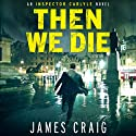 Then We Die: Inspector Carlyle Series, Novel 5 (       UNABRIDGED) by James Craig Narrated by Joe Jameson