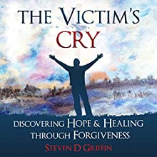 The Victim's Cry: Discovering Hope and Healing Through Forgiveness | Livre audio Auteur(s) : Steven D. Griffin Narrateur(s) : Steven D. Griffin