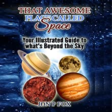That Awesome Place Called Space: Your Illustrated Guide to What's Beyond the Sky Audiobook by Jon P. Fox Narrated by Larry Earnhart