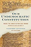 Our Undemocratic Constitution: Where the Constitution Goes Wrong (And How We the People Can Correct It) (0195365577) by Levinson, Sanford