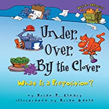 Under, over, by the Clover: What Is a Preposition? | Livre audio Auteur(s) : Brian P. Cleary Narrateur(s) :  Book Buddy Digital Media