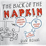 The Back of the Napkin: Solving Problems and Selling Ideas with Pictures ~ Dan Roam