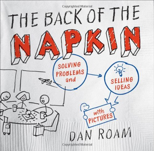 The Back of the Napkin: Solving Problems and Selling...