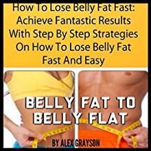 How to Lose Belly Fat Fast: Achieve Fantastic Results with Step by Step Strategies on How to Lose Belly Fat Fast and Easy (       UNABRIDGED) by Alex Grayson Narrated by Michael Pauley