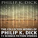 The Collected Works of Philip K. Dick: 11 Science Fiction Stories Audiobook by Philip K. Dick Narrated by Kevin Killavey