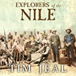 Explorers of the Nile: The Triumph and Tragedy of a Great Victorian Adventure | Tim Jeal