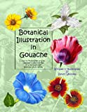 Botanical Illustration in Gouache: Easy to Follow Step by Step Demonstrations to Create Detailed Botanical Illustrations (Natural Science Illustration in Gouache) (Volume 1)