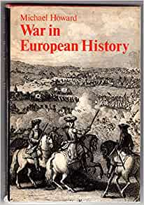 war in european history michael howard The twin concepts of history and sociology were given to us by the 14th century academic, born in tunis, ibn khaldun in one of his books, muqaddimah (an introduction to history) he gave the.