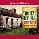 The Dead Republic: A Novel (       UNABRIDGED) by Roddy Doyle Narrated by Gerard Doyle
