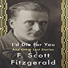 I'd Die for You: And Other Lost Stories Audiobook by F. Scott Fitzgerald Narrated by Victor Bevine