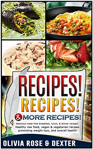 RECIPES! RECIPES! & MORE RECIPES! 50+ DELICIOUS MEAT FREE BREAKFAST, LUNCH & DINNER RECIPES! HEALTHY RAW FOOD, VEGAN, AND VEGETARIAN RECIPES PROMOTING ... - Vegan Cookbook - Vegetarian Cookbook) by Olivia Rose, Dexter Poin