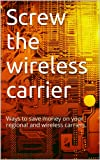 img - for Screw the wireless carrier: Ways to save money on your regional and wireless carriers. book / textbook / text book