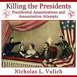 Killing the Presidents: Presidential Assassinations and Assassination Attempts | [Nicholas Vulich]