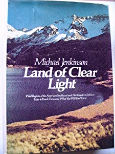 Land of Clear Light: Wild Regions of the American Southwest and Northwestern Mexico : How to Reach Them and What You Will Find There Michael Jenkinson and karl Kernberger