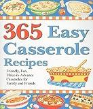 365 Easy Casserole Recipes: Friendly, Fun, Make-In-Advance Casseroles for Family and Friends