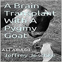 A Brain Transplant with a Pygmy Goat (       UNABRIDGED) by Jeffrey Jeschke Narrated by Ali Abadi