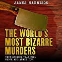 The World's Most Bizarre Murders: True Stories That Will Shock and Amaze You (       UNABRIDGED) by James Marrison Narrated by Drew Campbell