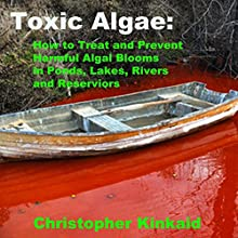 Toxic Algae: How to Treat and Prevent Harmful Algal Blooms in Ponds, Lakes, Rivers, and Reservoirs (       UNABRIDGED) by Christopher Kinkaid Narrated by Jon Ciano