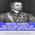 British Legends: The Life and Legacy of Arthur Wellesley, Duke of Wellington Audiobook by  Charles River Editors Narrated by Colin Fluxman