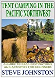 Tent Camping in the Pacific Northwest: A Guide to Gear, Destinations, and Activities for Beginners