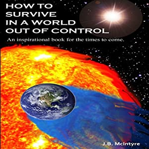 How To Survive In A World Out Of Control 2011 Edition: An Inspirational Book for the Times to Come | [J.B. McIntyre]
