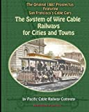 Pacific Cable Railway Company The System of Wire-Cable Railways for Cities and Towns: The Original 1887 Prospectus Featuring San Francisco's Cable Cars
