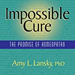 Impossible Cure: The Promise of Homeopathy | Amy L. Lansky