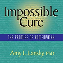 Impossible Cure: The Promise of Homeopathy (       UNABRIDGED) by Amy L. Lansky Narrated by Amy L. Lansky