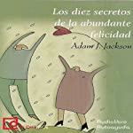Los diez secretos de la abundante felicidad [The Ten Secrets of Abundant Happiness] | Adam J. Jackson