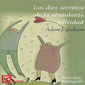 Los diez secretos de la abundante felicidad [The Ten Secrets of Abundant Happiness] | [Adam J. Jackson]