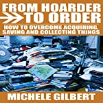 From Hoarder to Order: How to Stop Acquiring, Saving and Collecting Things | Michele Gilbert