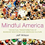 Mindful America: The Mutual Transformation of Buddhist Meditation and American Culture | Jeff Wilson