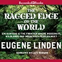 The Ragged Edge of the World: Encounters at the Frontier Where Modernity, Wildlands, and Indigenous People Meet (       UNABRIDGED) by Eugene Linden Narrated by Luis Moreno