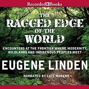 The Ragged Edge of the World: Encounters at the Frontier Where Modernity, Wildlands, and Indigenous People Meet | [Eugene Linden]