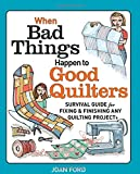 Joan Ford When Bad Things Happen to Good Quilters: Survival Guide for Fixing and Finishing Any Quilting Projects