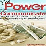 The Power to Communicate: Get What You Want by Knowing When to Listen and Making Your Words Matter | Gregg Michaelsen