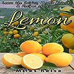 Lemon: Learn the Origins, Health Benefits, & Recipes of Lemons: The Natural Health Benefits Series, Book 4 | Miles Reise