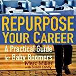 Repurpose Your Career: A Practical Guide for Baby Boomers | Marc Miller