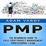 PMP: The Beginners Guide to Pass Your Project Management Professional Exam | Adam Vardy