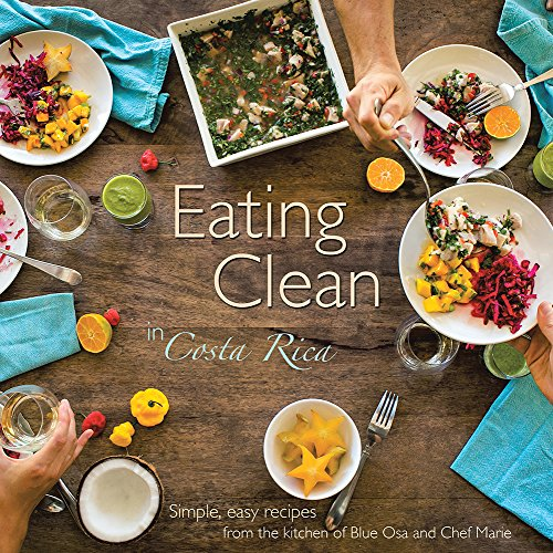 Eating Clean in Costa Rica: Simple, Easy Recipes from the Kitchen of Blue Osa and Chef Marie by Chef Marie